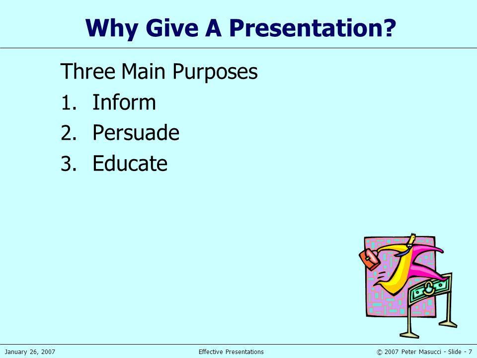 © 2007 Peter Masucci - Slide - 7January 26, 2007Effective Presentations Why Give A Presentation? Three Main Purposes 1. Inform 2. Persuade 3. Educate