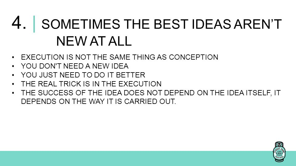 4. | SOMETIMES THE BEST IDEAS AREN'T NEW AT ALL EXECUTION IS NOT THE SAME THING AS CONCEPTION YOU DON'T NEED A NEW IDEA YOU JUST NEED TO DO IT BETTER