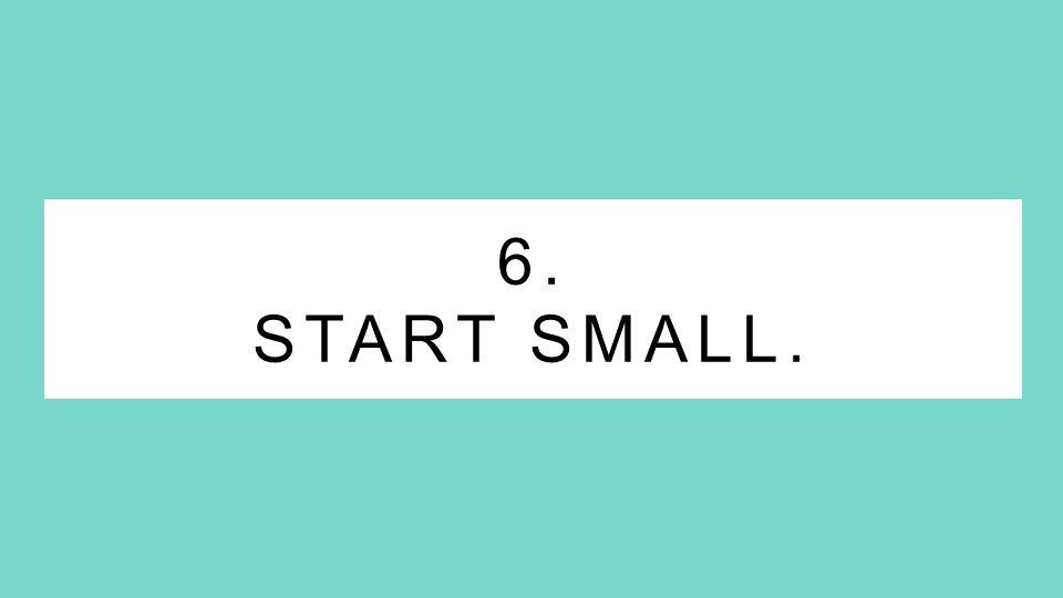 6. START SMALL.