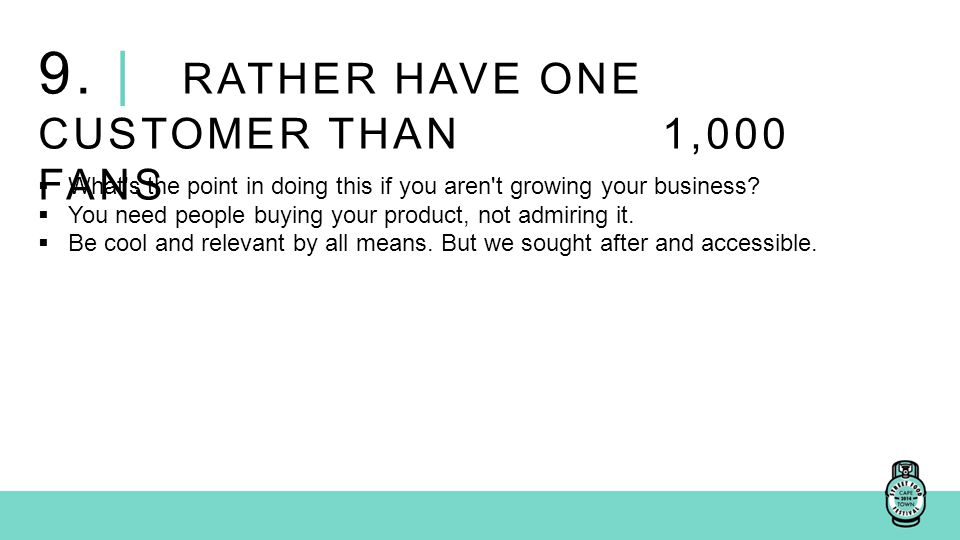 9. | RATHER HAVE ONE CUSTOMER THAN 1,000 FANS  What's the point in doing this if you aren't growing your business?  You need people buying your prod