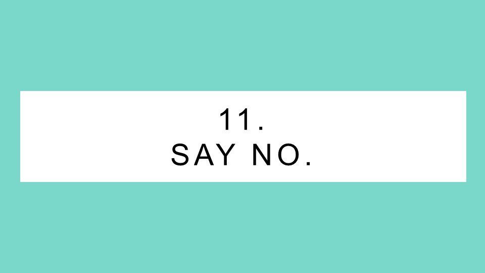 11. SAY NO.