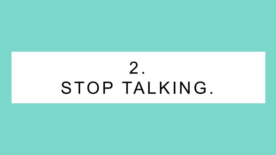 2. STOP TALKING.
