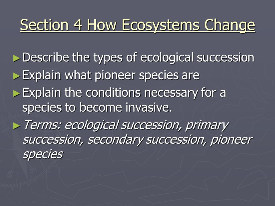 Section 4 How Ecosystems Change ► Describe the types of ecological succession ► Explain what pioneer species are ► Explain the conditions necessary fo