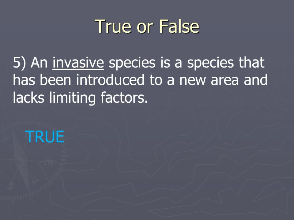True or False 5) An invasive species is a species that has been introduced to a new area and lacks limiting factors. TRUE