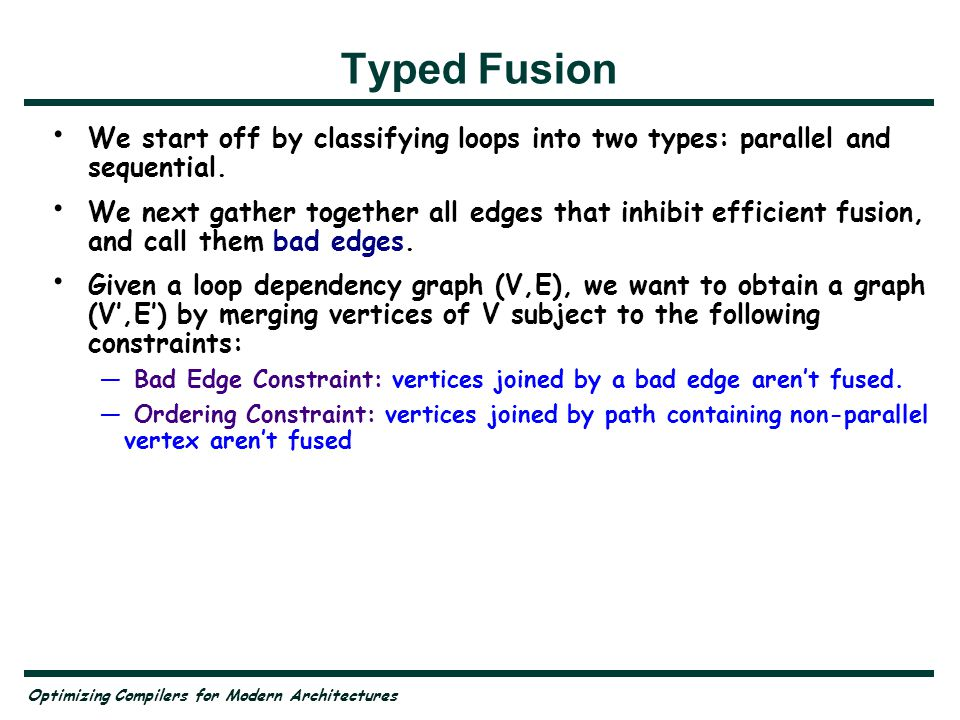 Optimizing Compilers for Modern Architectures Typed Fusion We start off by classifying loops into two types: parallel and sequential.