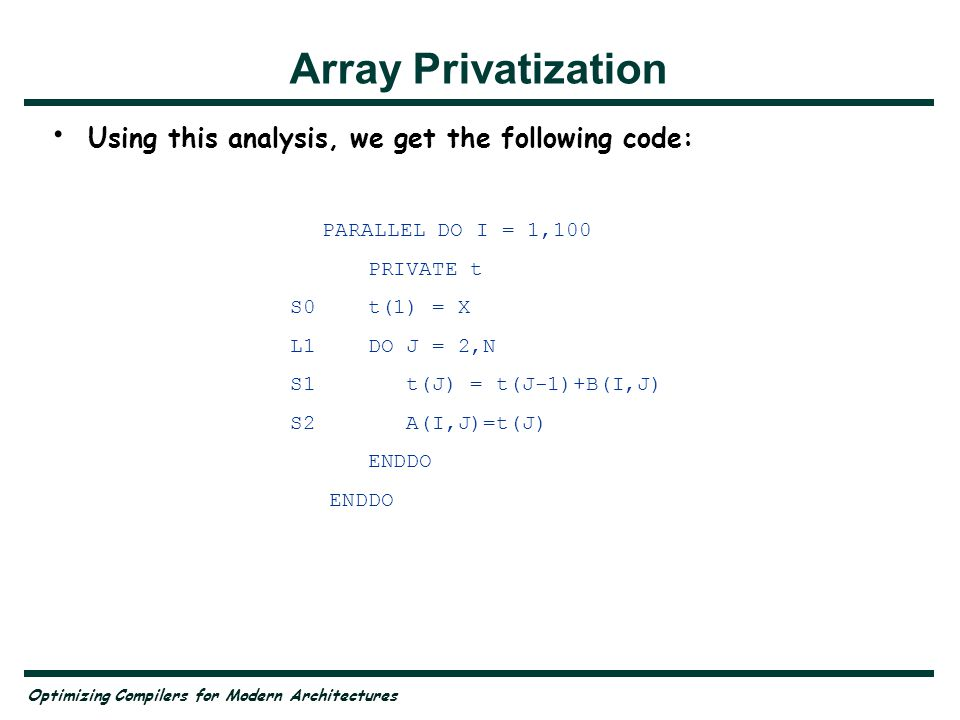Optimizing Compilers for Modern Architectures PARALLEL DO I = 1,100 PRIVATE t S0 t(1) = X L1 DO J = 2,N S1 t(J) = t(J-1)+B(I,J) S2 A(I,J)=t(J) ENDDO Array Privatization Using this analysis, we get the following code: