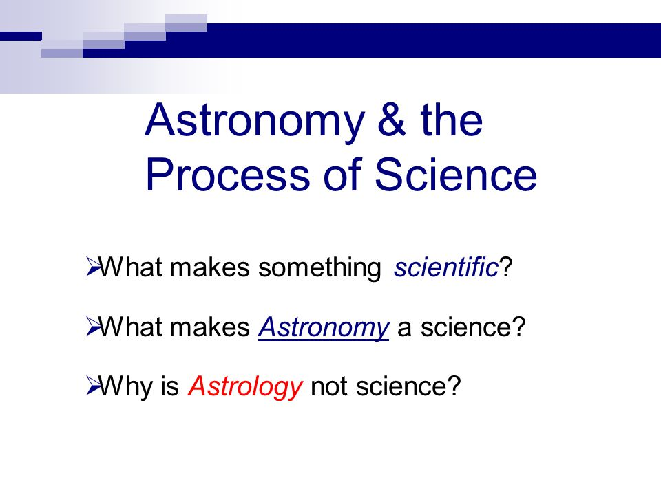 Astronomy & the Process of Science  What makes something scientific.