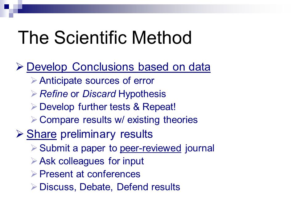 The Scientific Method  Develop Conclusions based on data  Anticipate sources of error  Refine or Discard Hypothesis  Develop further tests & Repea