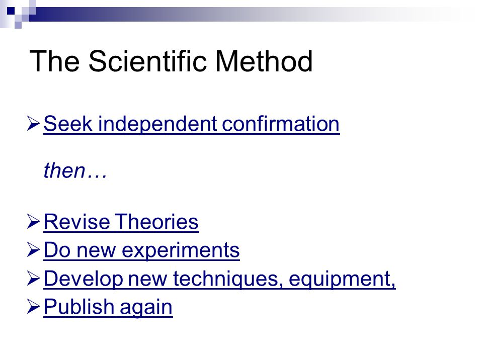 The Scientific Method  Seek independent confirmation then…  Revise Theories  Do new experiments  Develop new techniques, equipment,  Publish again