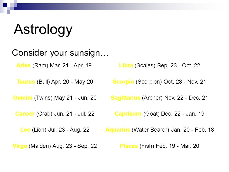 Astrology Consider your sunsign… Aries (Ram) Mar. 21 - Apr. 19 Libra (Scales) Sep. 23 - Oct. 22 Taurus (Bull) Apr. 20 - May 20 Scorpio (Scorpion) Oct.