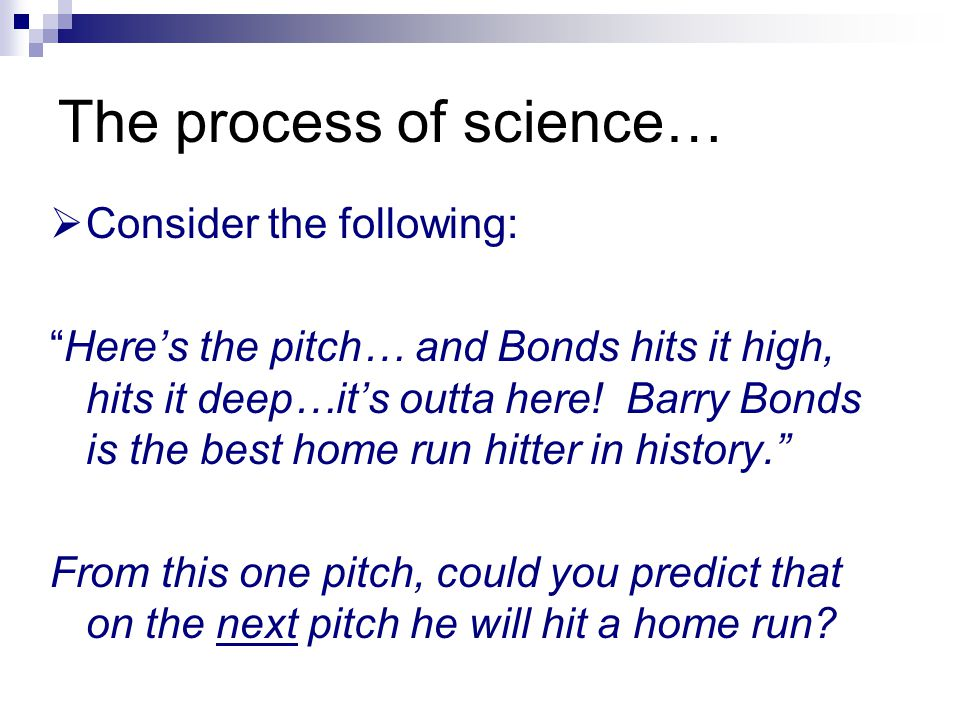 "The process of science…  Consider the following: ""Here's the pitch… and Bonds hits it high, hits it deep…it's outta here! Barry Bonds is the best hom"