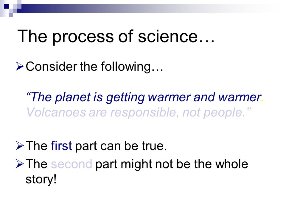 "The process of science…  Consider the following… ""The planet is getting warmer and warmer. Volcanoes are responsible, not people.""  The first part c"