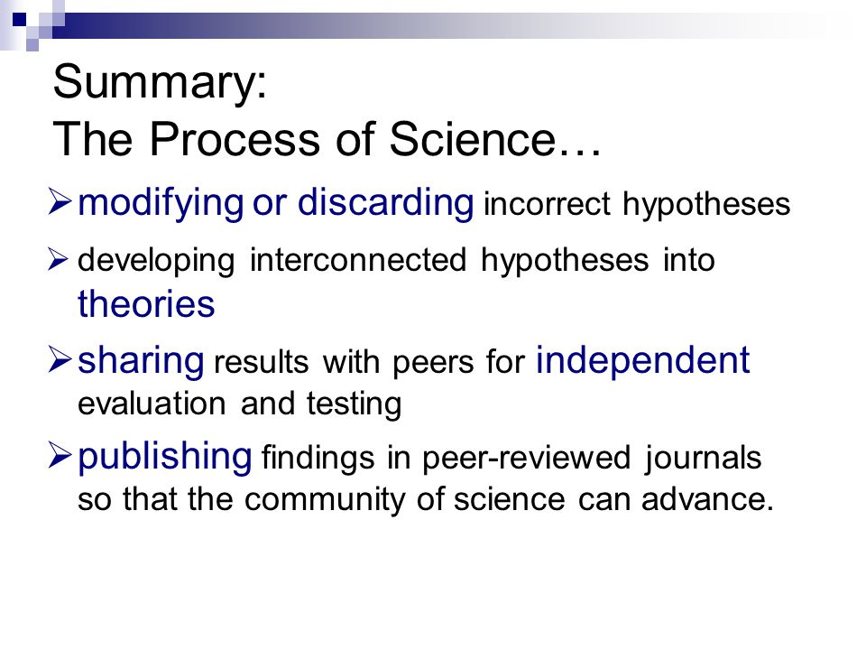 Summary: The Process of Science…  modifying or discarding incorrect hypotheses  developing interconnected hypotheses into theories  sharing results with peers for independent evaluation and testing  publishing findings in peer-reviewed journals so that the community of science can advance.