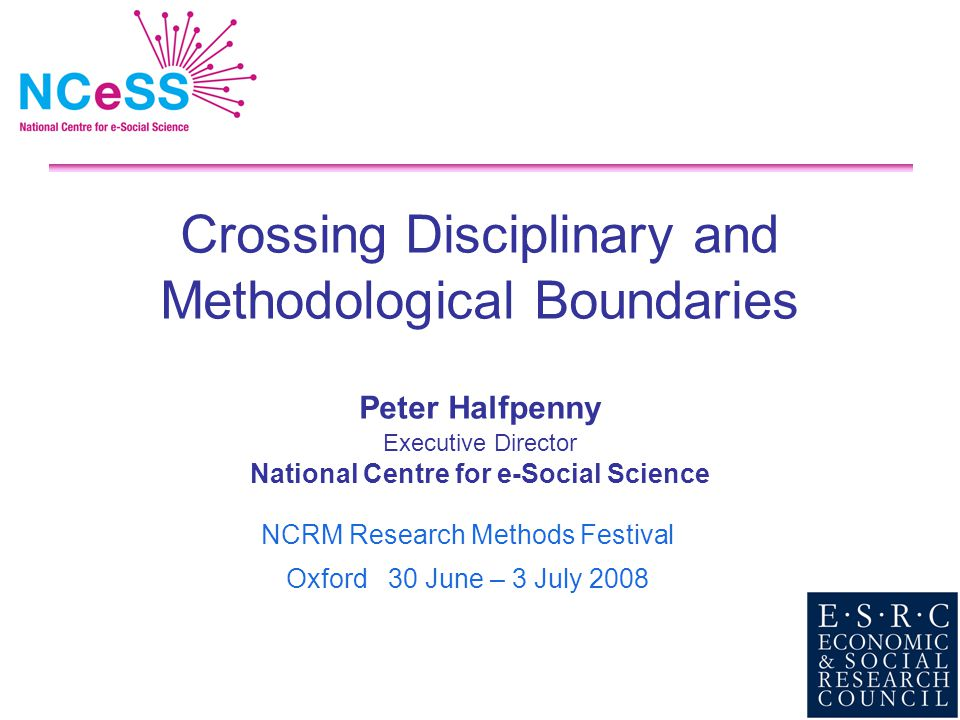Crossing Disciplinary and Methodological Boundaries Peter Halfpenny Executive Director National Centre for e-Social Science NCRM Research Methods Fest