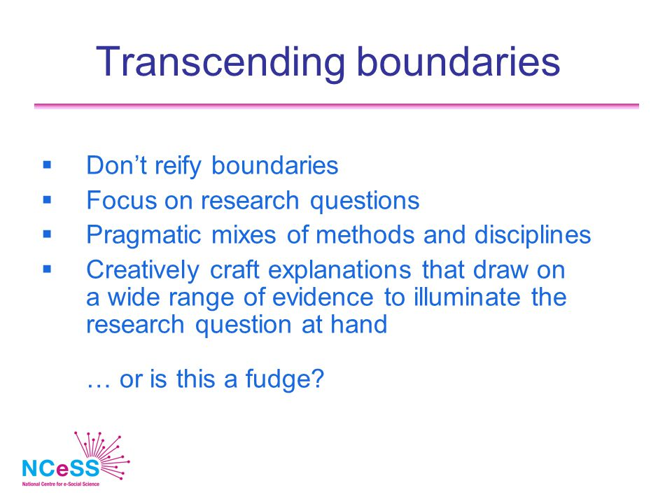 Transcending boundaries  Don't reify boundaries  Focus on research questions  Pragmatic mixes of methods and disciplines  Creatively craft explana