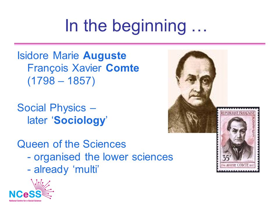 In the beginning … Isidore Marie Auguste François Xavier Comte (1798 – 1857) Social Physics – later 'Sociology' Queen of the Sciences - organised the