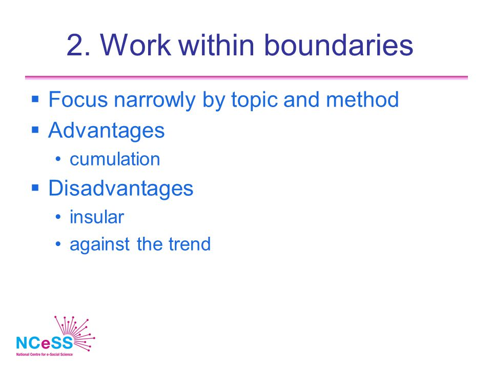 2. Work within boundaries  Focus narrowly by topic and method  Advantages cumulation  Disadvantages insular against the trend