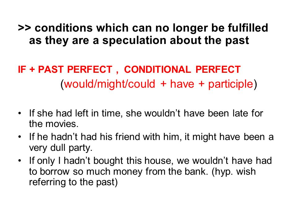 >> conditions which can no longer be fulfilled as they are a speculation about the past IF + PAST PERFECT, CONDITIONAL PERFECT (would/might/could + have + participle) If she had left in time, she wouldn't have been late for the movies.