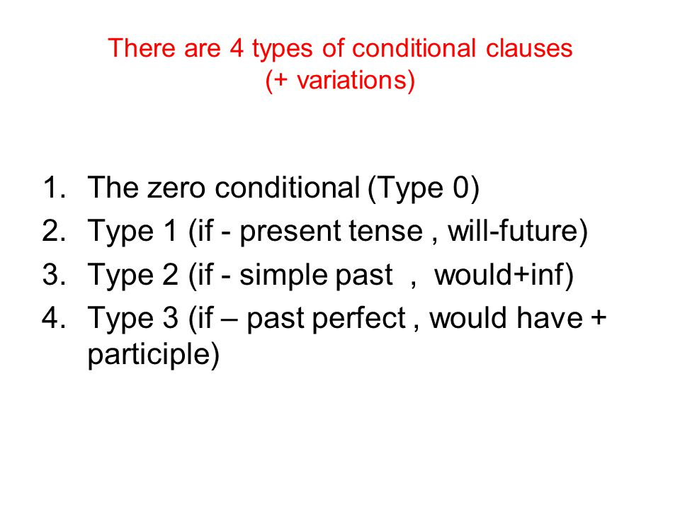 There are 4 types of conditional clauses (+ variations) 1.The zero conditional (Type 0) 2.Type 1 (if - present tense, will-future) 3.Type 2 (if - simple past, would+inf) 4.Type 3 (if – past perfect, would have + participle)