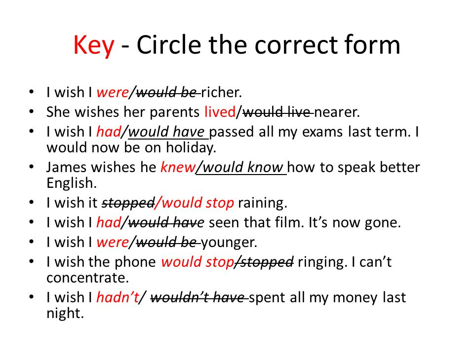 Key - Circle the correct form I wish I were/would be richer. She wishes her parents lived/would live nearer. I wish I had/would have passed all my exa