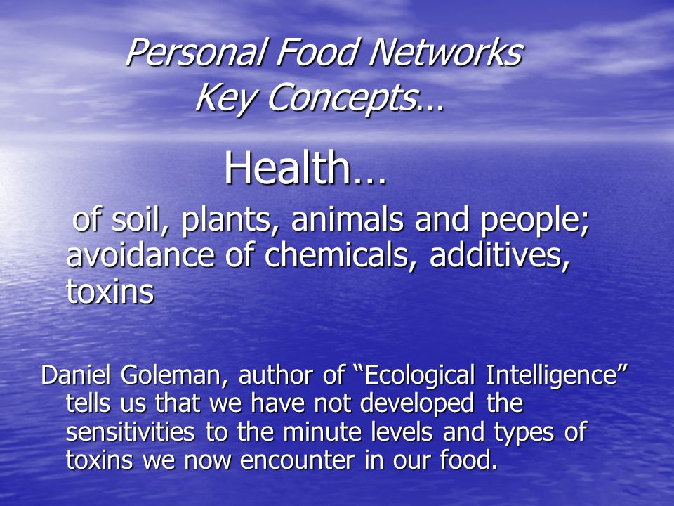 Personal Food Networks Key Concepts… Personal Food Networks Key Concepts… Health… Health… of soil, plants, animals and people; avoidance of chemicals, additives, toxins of soil, plants, animals and people; avoidance of chemicals, additives, toxins Daniel Goleman, author of Ecological Intelligence tells us that we have not developed the sensitivities to the minute levels and types of toxins we now encounter in our food.