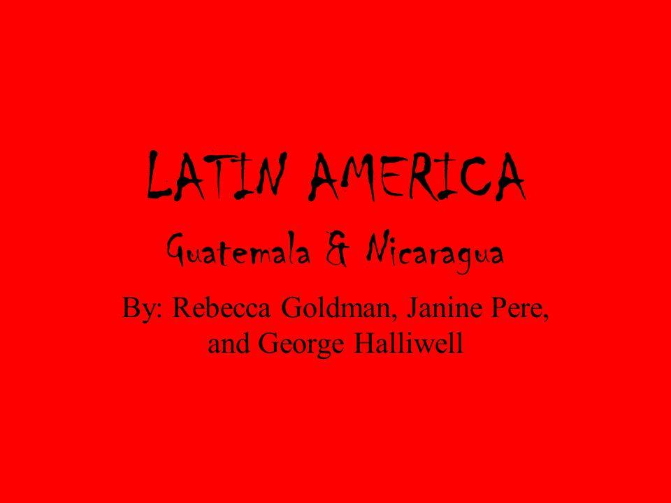 LATIN AMERICA Guatemala & Nicaragua By: Rebecca Goldman, Janine Pere, and George Halliwell