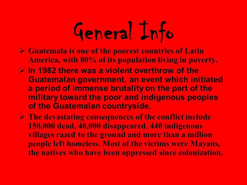 General Info  Guatemala is one of the poorest countries of Latin America, with 80% of its population living in poverty.