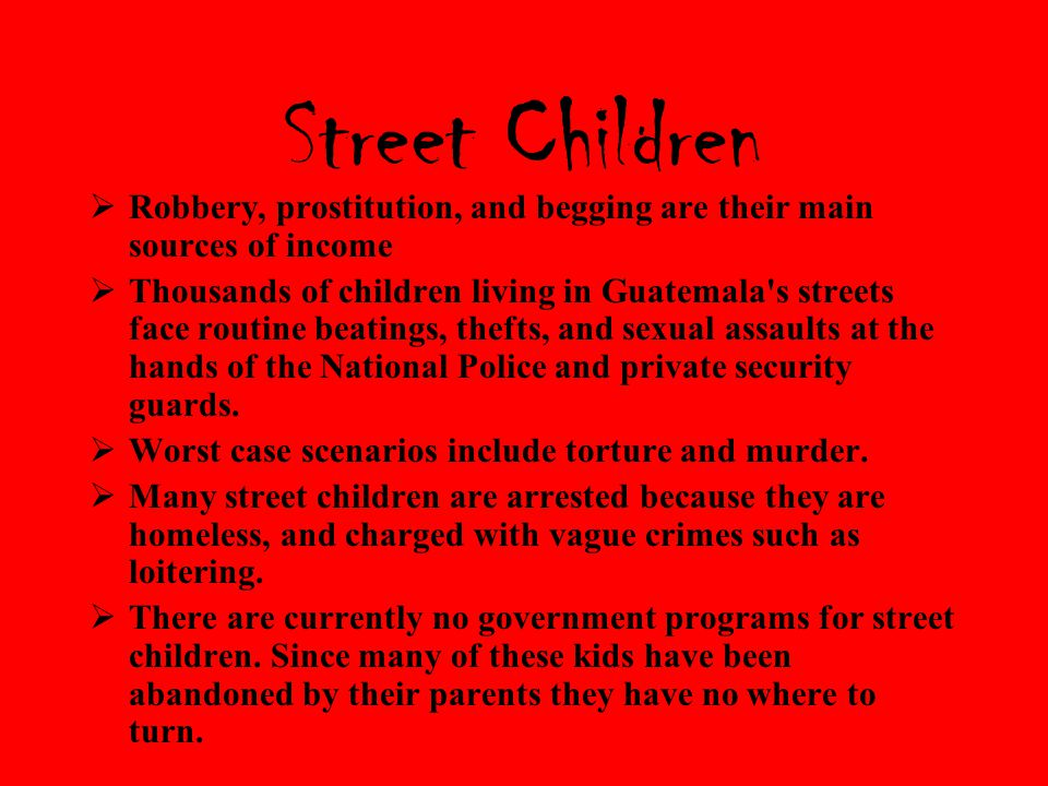 Street Children  Robbery, prostitution, and begging are their main sources of income  Thousands of children living in Guatemala s streets face routine beatings, thefts, and sexual assaults at the hands of the National Police and private security guards.