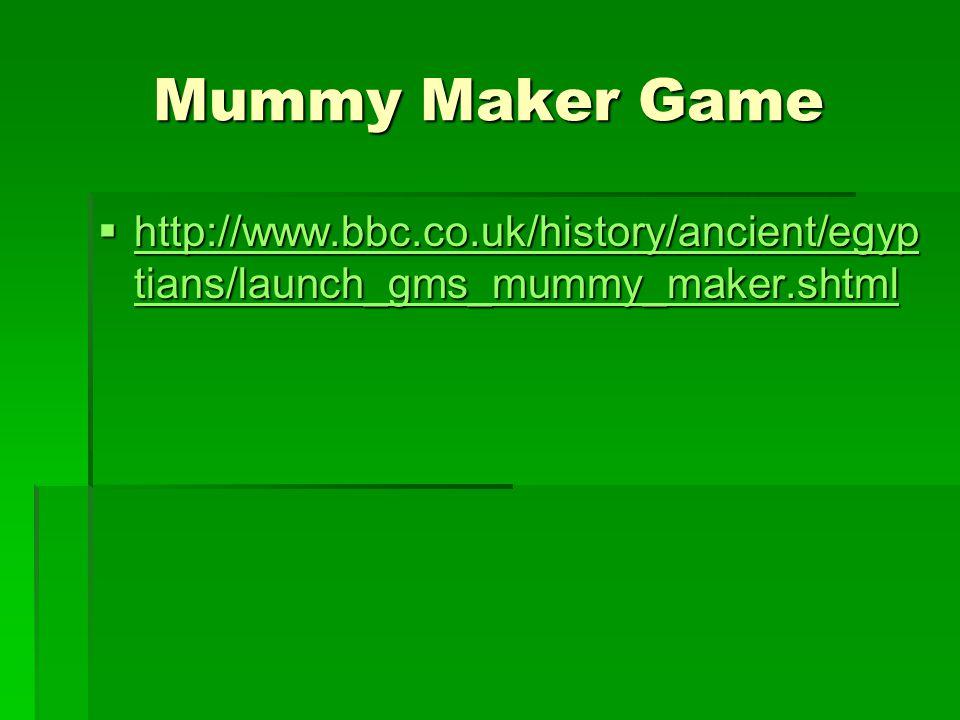 Mummy Maker Game  http://www.bbc.co.uk/history/ancient/egyp tians/launch_gms_mummy_maker.shtml http://www.bbc.co.uk/history/ancient/egyp tians/launch_gms_mummy_maker.shtml http://www.bbc.co.uk/history/ancient/egyp tians/launch_gms_mummy_maker.shtml