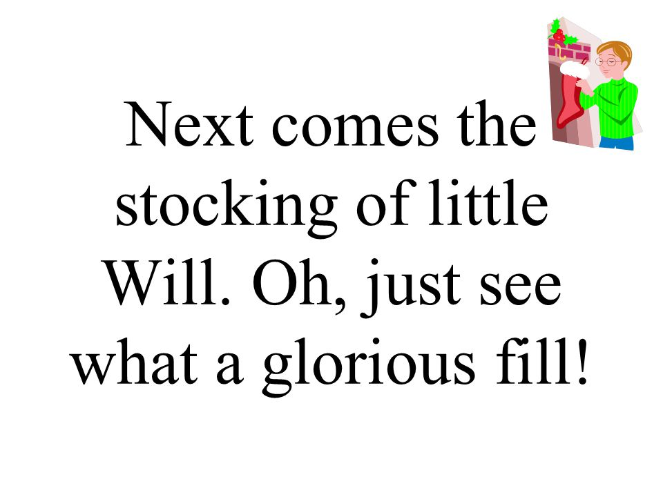 Next comes the stocking of little Will. Oh, just see what a glorious fill!