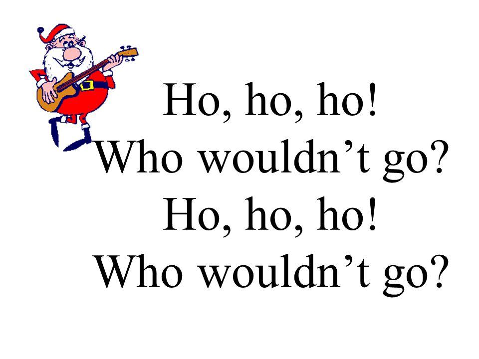 Ho, ho, ho! Who wouldn't go?