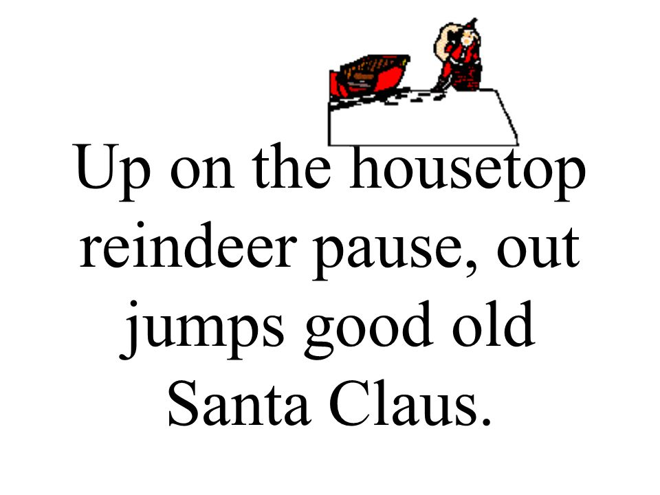 Up on the housetop reindeer pause, out jumps good old Santa Claus.