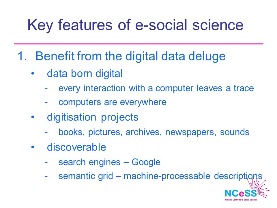 Key features of e-social science 1.Benefit from the digital data deluge data born digital -every interaction with a computer leaves a trace -computers are everywhere digitisation projects -books, pictures, archives, newspapers, sounds discoverable -search engines – Google -semantic grid – machine-processable descriptions