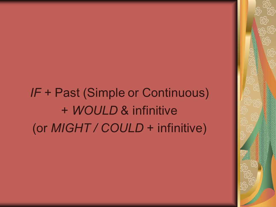 IF + Past (Simple or Continuous) + WOULD & infinitive (or MIGHT / COULD + infinitive)