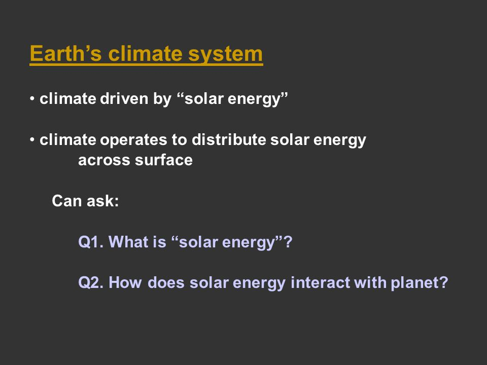Earth's climate system climate driven by solar energy climate operates to distribute solar energy across surface Can ask: Q1.
