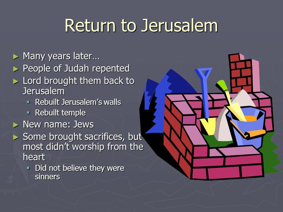 Return to Jerusalem ► Many years later… ► People of Judah repented ► Lord brought them back to Jerusalem  Rebuilt Jerusalem's walls  Rebuilt temple ► New name: Jews ► Some brought sacrifices, but most didn't worship from the heart  Did not believe they were sinners
