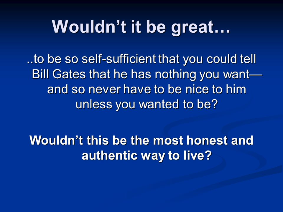 Wouldn't it be great…..to be so self-sufficient that you could tell Bill Gates that he has nothing you want— and so never have to be nice to him unless you wanted to be.