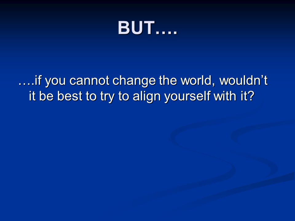 BUT…. ….if you cannot change the world, wouldn't it be best to try to align yourself with it