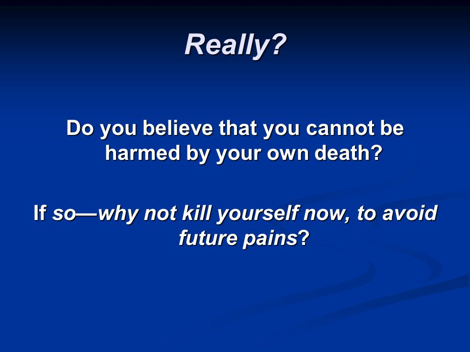 Really. Do you believe that you cannot be harmed by your own death.