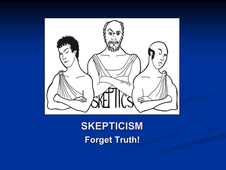 SKEPTICISM Forget Truth!