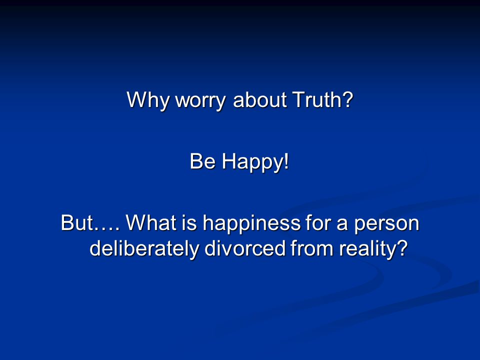 Why worry about Truth. Be Happy. But….