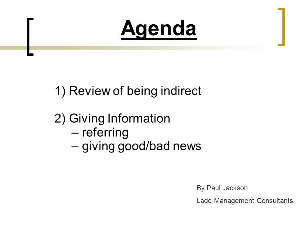 Agenda 1) Review of being indirect 2) Giving Information – referring – giving good/bad news By Paul Jackson Lado Management Consultants