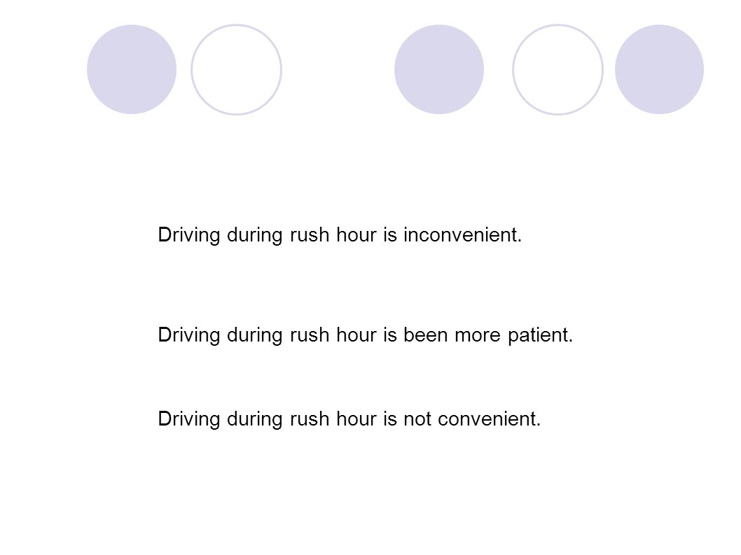 Driving during rush hour is inconvenient. Driving during rush hour is been more patient. Driving during rush hour is not convenient.