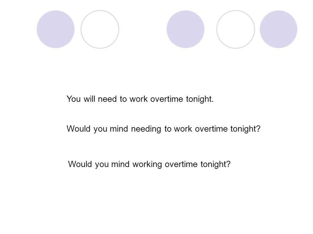 You will need to work overtime tonight. Would you mind needing to work overtime tonight.