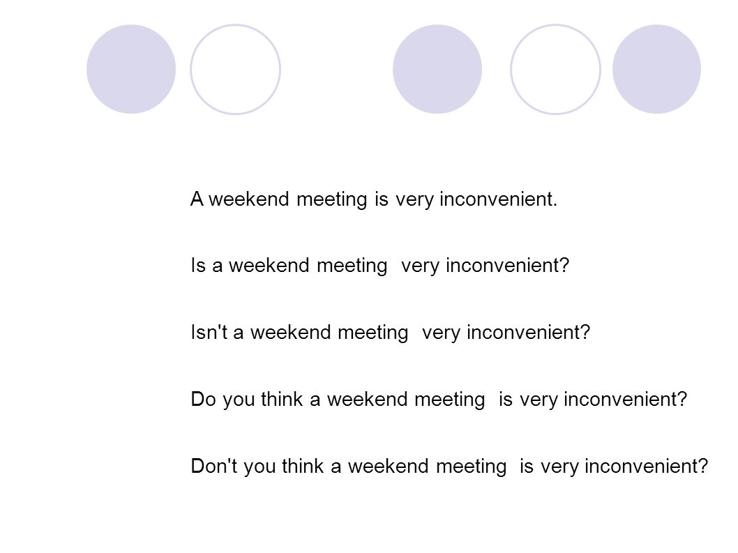A weekend meeting is very inconvenient. Is a weekend meeting very inconvenient.