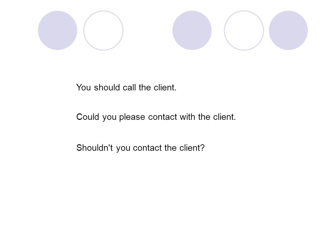 You should call the client. Could you please contact with the client.