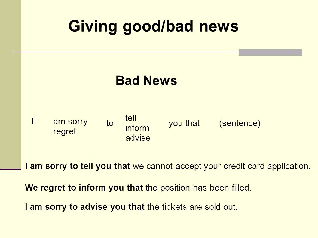 Bad News Iam sorry regret to tell inform advise you that(sentence) I am sorry to tell you that we cannot accept your credit card application. We regre