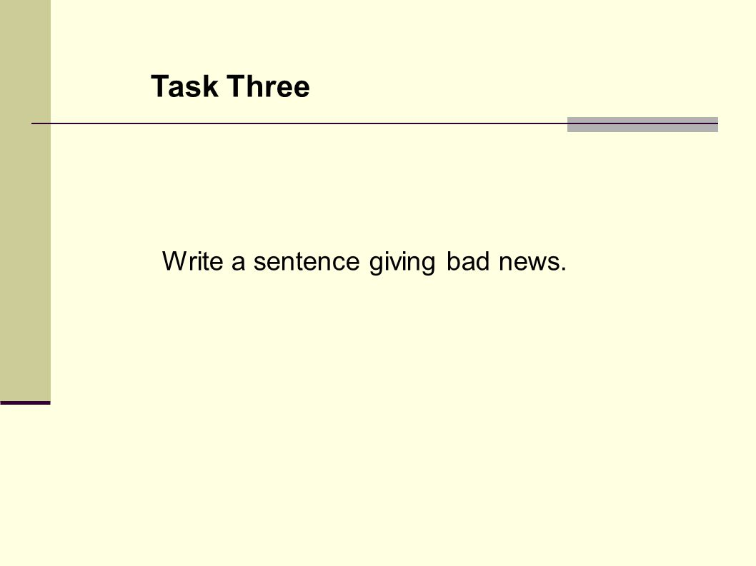 Task Three Write a sentence giving bad news.