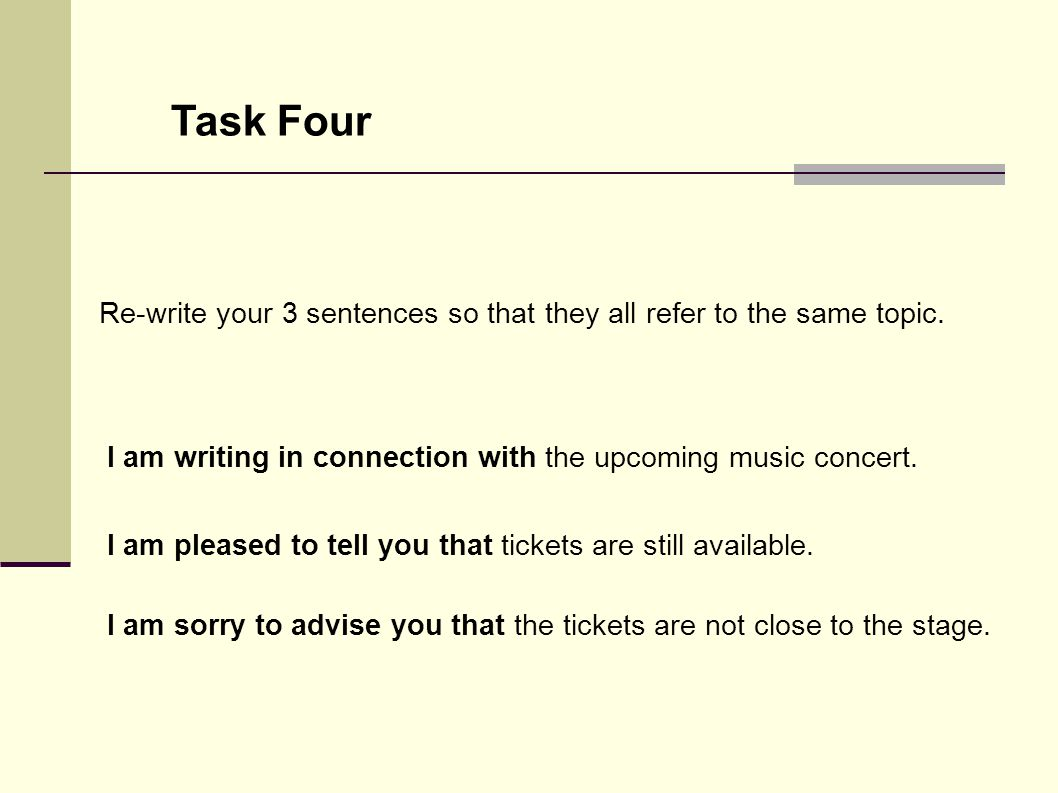 Task Four Re-write your 3 sentences so that they all refer to the same topic. I am writing in connection with the upcoming music concert. I am pleased