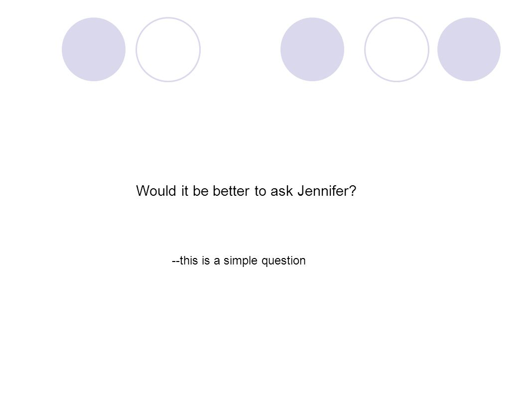 Would it be better to ask Jennifer? --this is a simple question